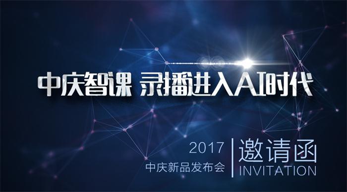"""""""中庆智课 录播进入AI时代"""" 2017•新品发布会 邀请函"""