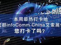 本周最热打卡地—成都infocomm China艾索展位,您打卡了吗?