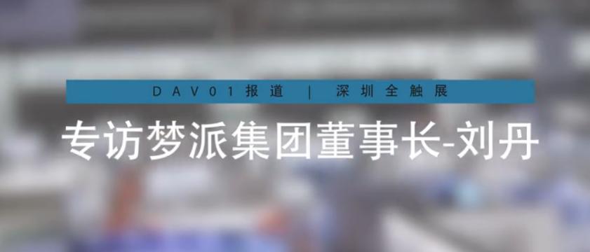 【DAV01报道】2020 深圳全触展 | 专访梦派董事长刘丹