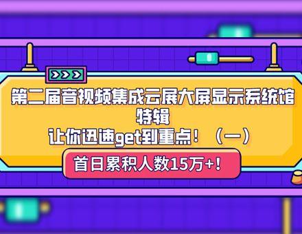 第二届音视频集成云展大屏显示系统馆特辑,让你迅速get到重点!(一)