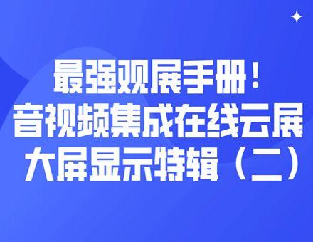 最强观展手册!音视频集成在线云展大屏显示特辑(二)