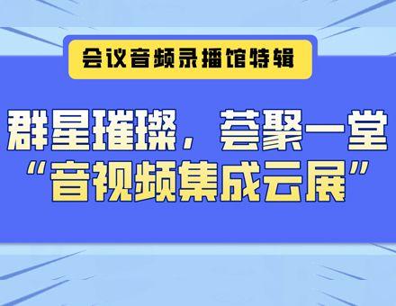 """群星璀璨,荟聚一堂——""""音视频集成云展""""会议音频录播馆特辑"""