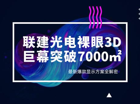 联建光电裸眼3D巨幕突破7000㎡!最新爆款显示方案全解密